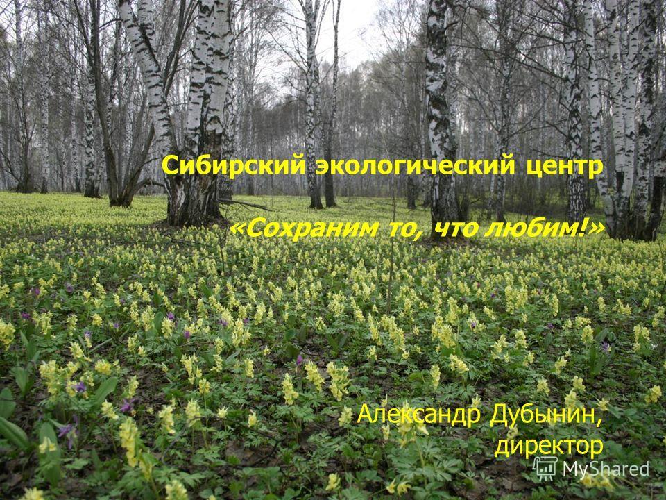 Сибирский экологический центр «Сохраним то, что любим!» Александр Дубынин, директор