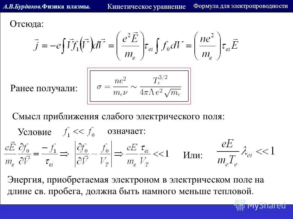А.В.Бурдаков.Физика плазмы. Кинетическое уравнение Отсюда: Ранее получали: Смысл приближения слабого электрического поля: Условие означает: Или: Энергия, приобретаемая электроном в электрическом поле на длине св. пробега, должна быть намного меньше т