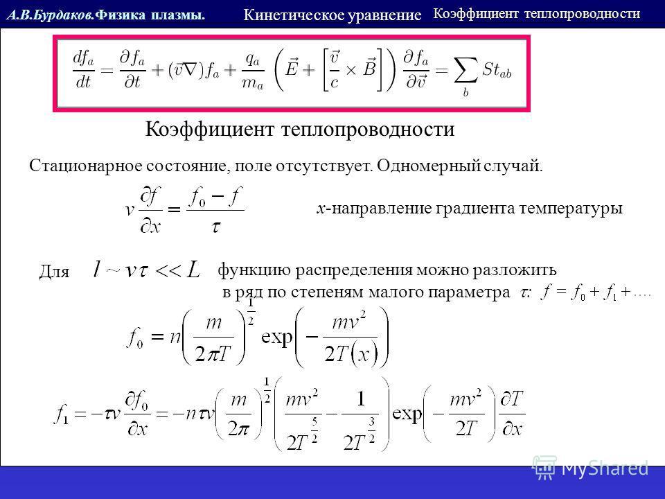 А.В.Бурдаков.Физика плазмы. Кинетическое уравнение Коэффициент теплопроводности Стационарное состояние, поле отсутствует. Одномерный случай. x-направление градиента температуры Для функцию распределения можно разложить в ряд по степеням малого параме