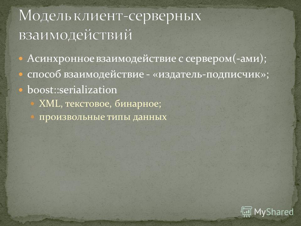 Асинхронное взаимодействие с сервером(-ами); способ взаимодействие - «издатель-подписчик»; boost::serialization XML, текстовое, бинарное; произвольные типы данных