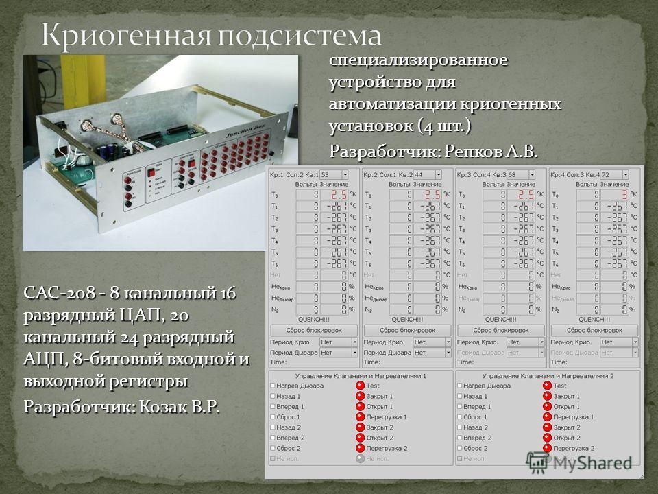 специализированное устройство для автоматизации криогенных установок (4 шт.) Разработчик: Репков А.В. CAC-208 - 8 канальный 16 разрядный ЦАП, 20 канальный 24 разрядный АЦП, 8-битовый входной и выходной регистры Разработчик: Козак В.Р.