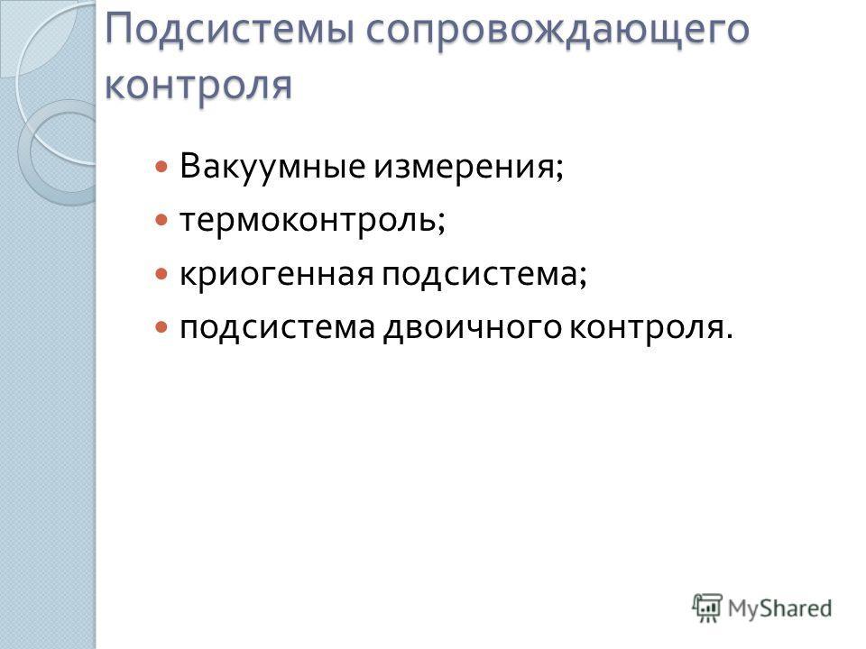 Подсистемы сопровождающего контроля Вакуумные измерения ; термоконтроль ; криогенная подсистема ; подсистема двоичного контроля.