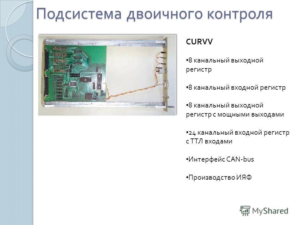 Подсистема двоичного контроля CURVV 8 канальный выходной регистр 8 канальный входной регистр 8 канальный выходной регистр с мощными выходами 24 канальный входной регистр с ТТЛ входами Интерфейс CAN-bus Производство ИЯФ