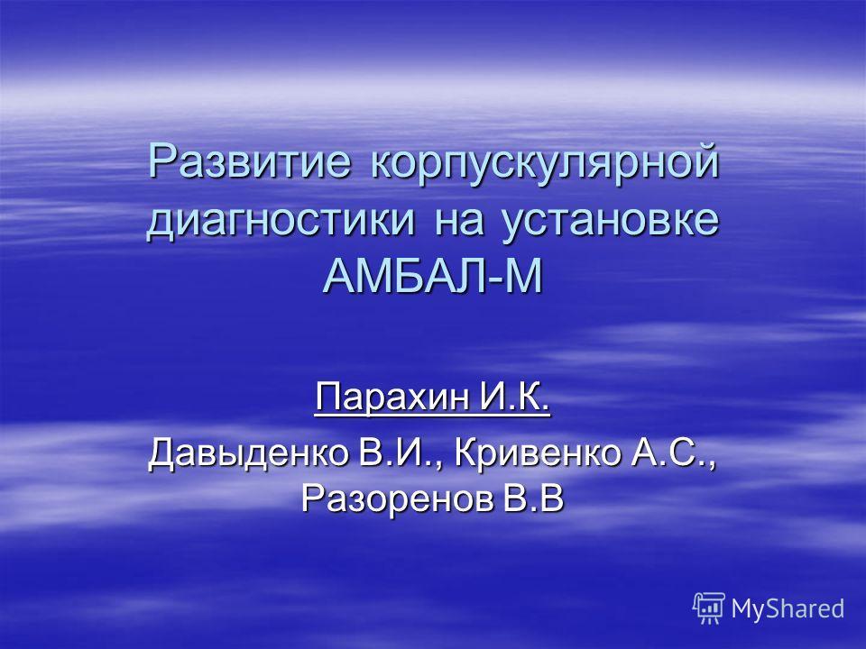 Развитие корпускулярной диагностики на установке АМБАЛ-М Парахин И.К. Давыденко В.И., Кривенко А.С., Разоренов В.В