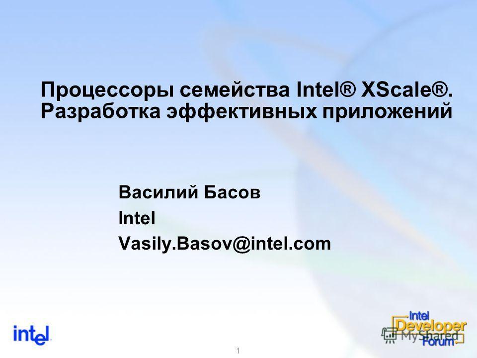 1 Процессоры семейства Intel® XScale®. Разработка эффективных приложений Василий Басов Intel Vasily.Basov@intel.com