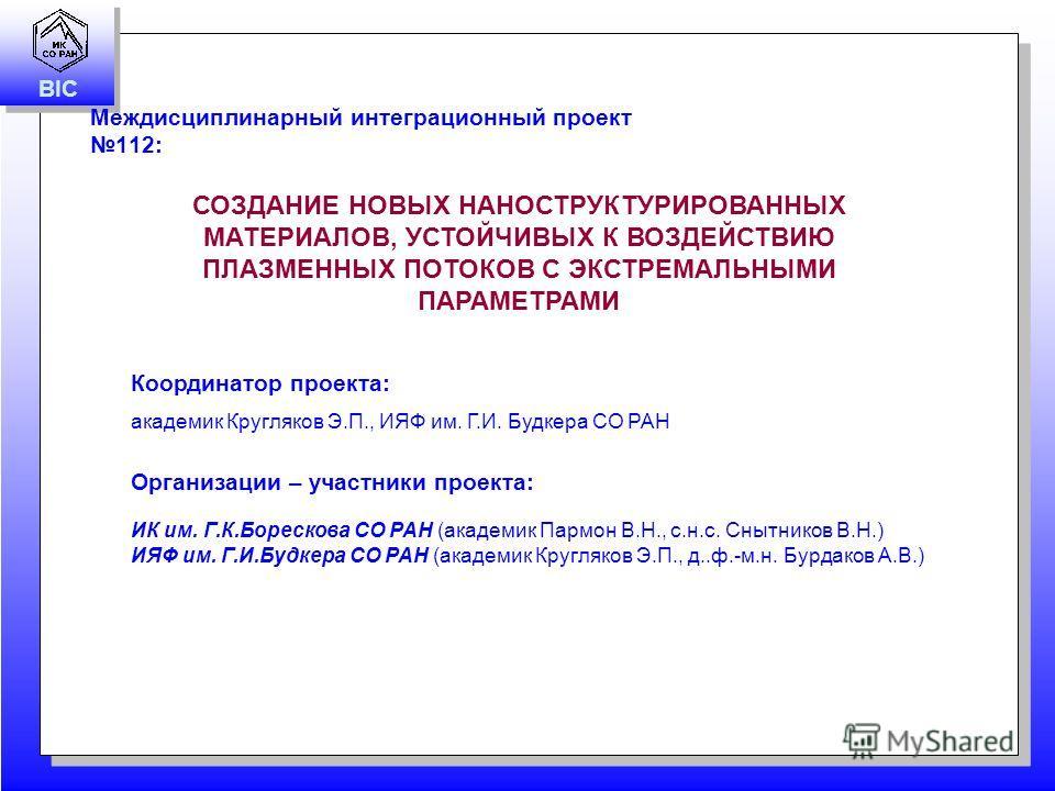 BIC Междисциплинарный интеграционный проект 112: СОЗДАНИЕ НОВЫХ НАНОСТРУКТУРИРОВАННЫХ МАТЕРИАЛОВ, УСТОЙЧИВЫХ К ВОЗДЕЙСТВИЮ ПЛАЗМЕННЫХ ПОТОКОВ С ЭКСТРЕМАЛЬНЫМИ ПАРАМЕТРАМИ Координатор проекта: академик Кругляков Э.П., ИЯФ им. Г.И. Будкера СО РАН Орган