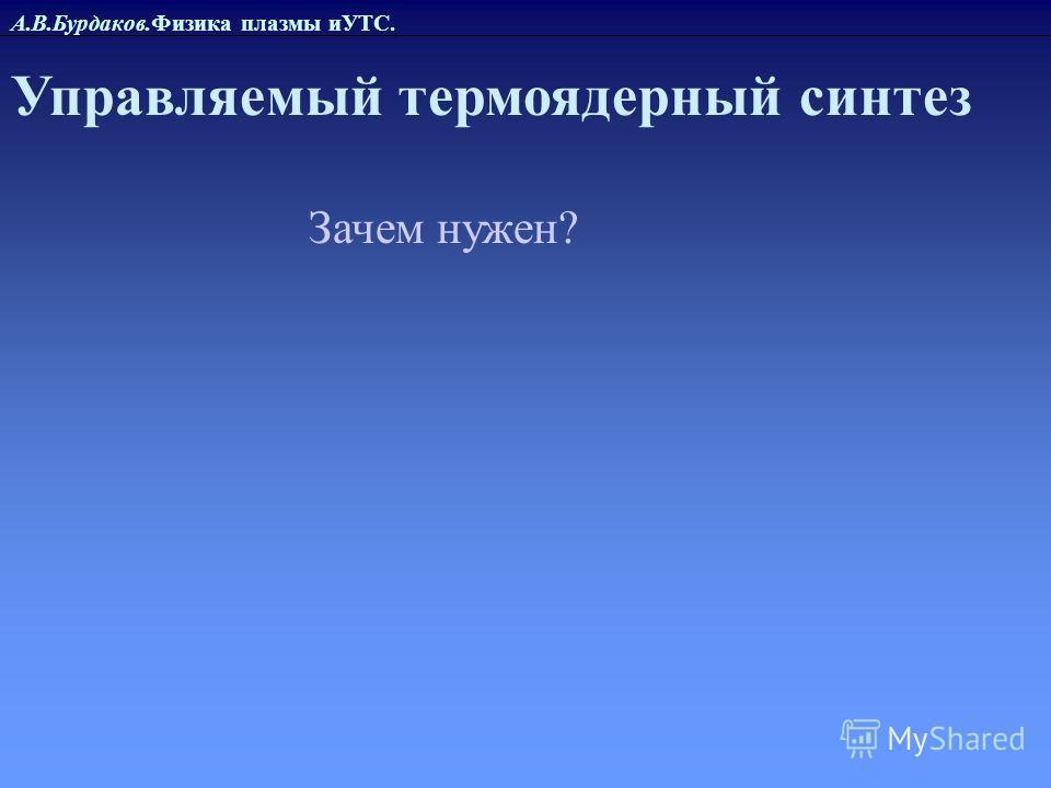 А.В.Бурдаков.Физика плазмы иУТС. Управляемый термоядерный синтез Зачем нужен?
