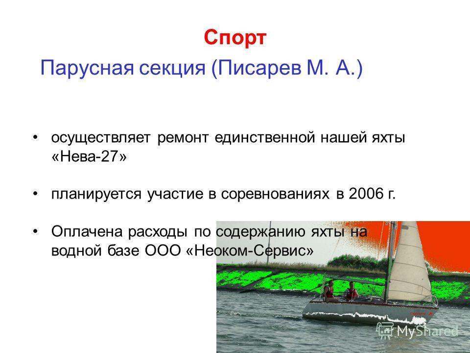 Спорт Парусная секция (Писарев М. А.) осуществляет ремонт единственной нашей яхты «Нева-27» планируется участие в соревнованиях в 2006 г. Оплачена расходы по содержанию яхты на водной базе ООО «Неоком-Сервис»