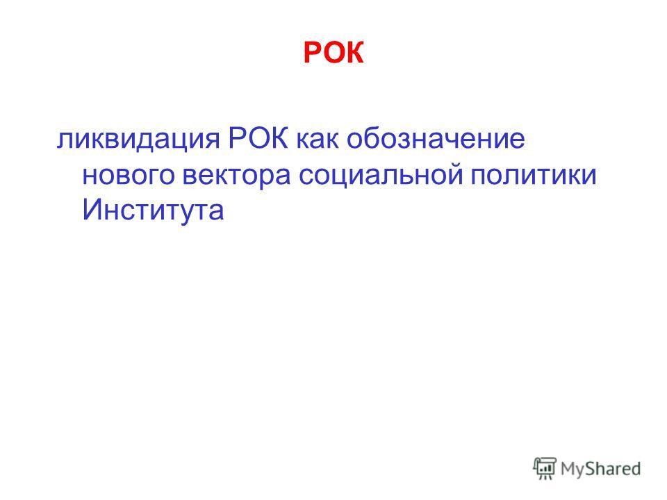 РОК ликвидация РОК как обозначение нового вектора социальной политики Института
