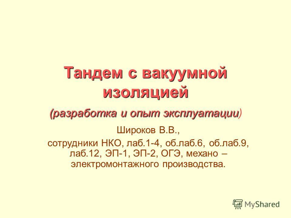 Тандем с вакуумной изоляцией (разработка и опыт эксплуатации Тандем с вакуумной изоляцией (разработка и опыт эксплуатации) Широков В.В., сотрудники НКО, лаб.1-4, об.лаб.6, об.лаб.9, лаб.12, ЭП-1, ЭП-2, ОГЭ, механо – электромонтажного производства.