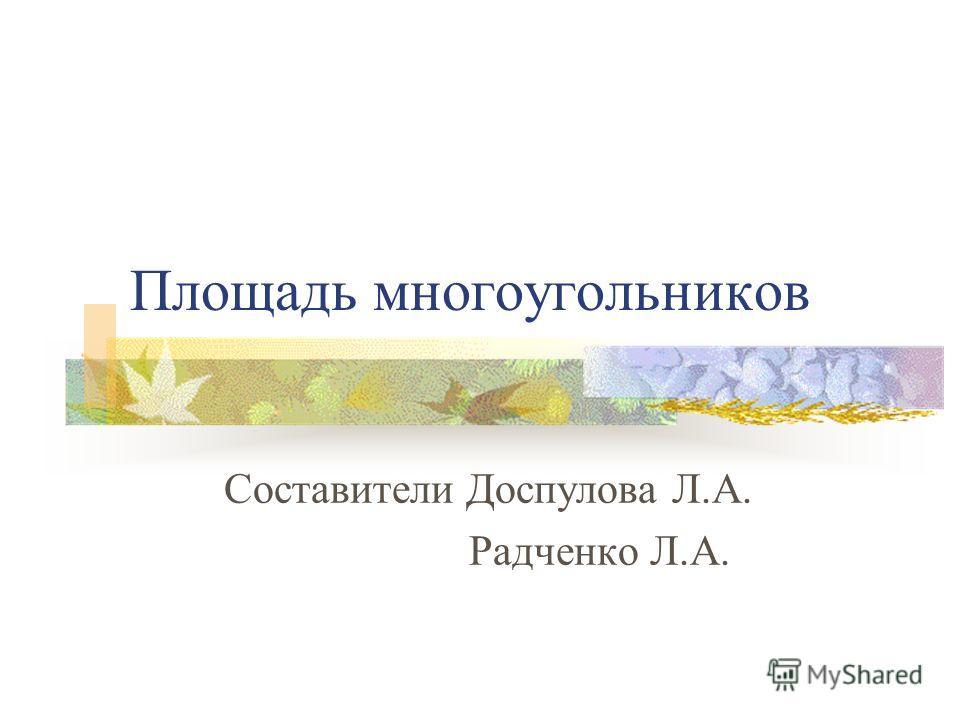 Площадь многоугольников Составители Доспулова Л.А. Радченко Л.А.