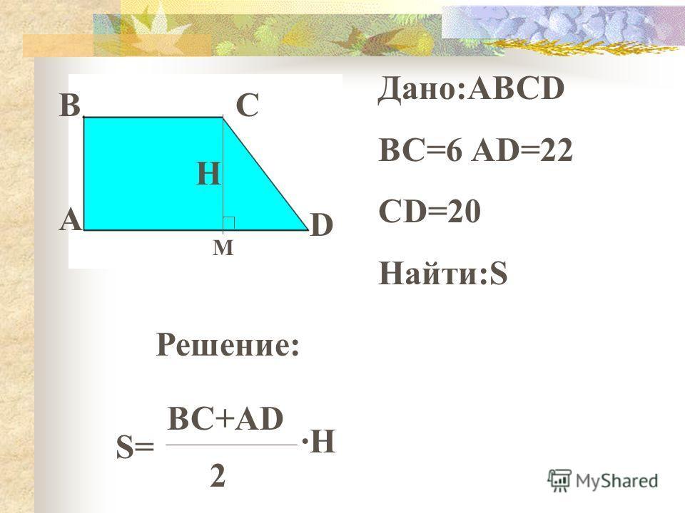 ВС D А Дано:АВСD ВС=6 АD=22 CD=20 Найти:S Решение: S= BC+AD 2 ·H ·H H М