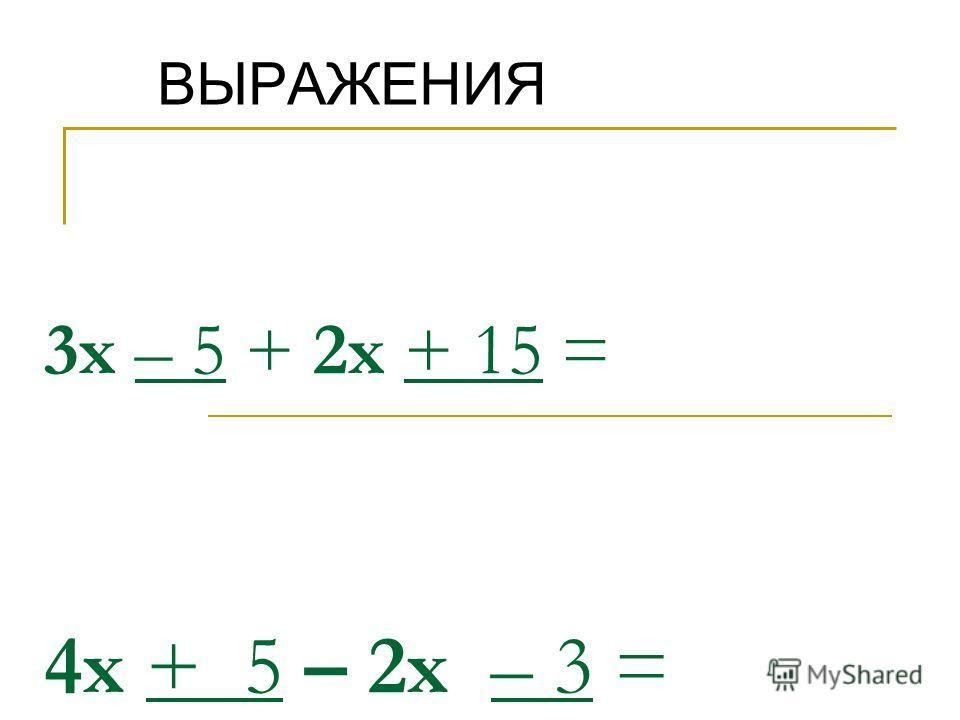 3х – 5 + 2х + 15 = 4х + 5 – 2х – 3 = ВЫРАЖЕНИЯ