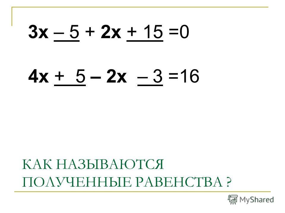 КАК НАЗЫВАЮТСЯ ПОЛУЧЕННЫЕ РАВЕНСТВА ? 3х – 5 + 2х + 15 =0 4х + 5 – 2х – 3 =16