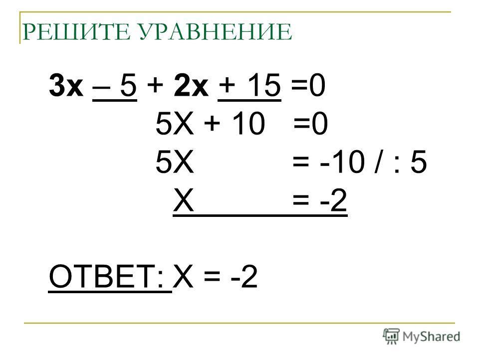 РЕШИТЕ УРАВНЕНИЕ 3х – 5 + 2х + 15 =0 5Х + 10 =0 5Х = -10 / : 5 Х = -2 ОТВЕТ: Х = -2