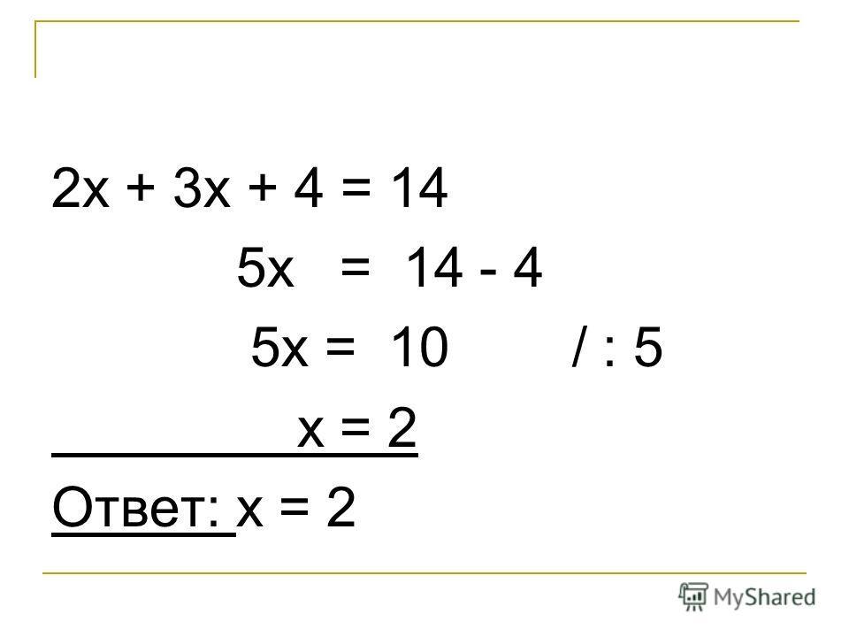 2х + 3х + 4 = 14 5х = 14 - 4 5х = 10 / : 5 х = 2 Ответ: х = 2
