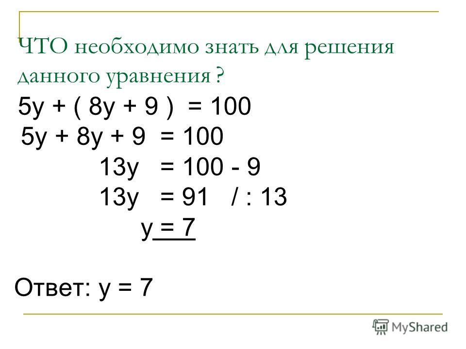 ЧТО необходимо знать для решения данного уравнения ? 5у + ( 8у + 9 ) = 100 5у + 8у + 9 = 100 13у = 100 - 9 13у = 91 / : 13 у = 7 Ответ: у = 7