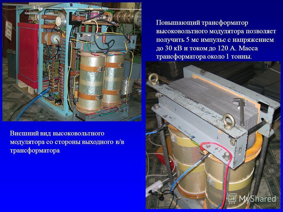 Повышающий трансформатор высоковольтного модулятора позволяет получить 5 мс импульс с напряжением до 30 кВ и током до 120 А. Масса трансформатора около 1 тонны. Внешний вид высоковольтного модулятора со стороны выходного в/в трансформатора