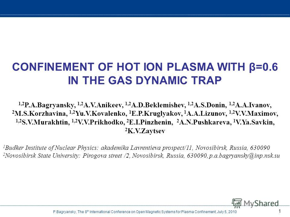 P.Bagryansky, The 8 th International Conference on Open Magnetic Systems for Plasma Confinement, July 5, 2010 1 CONFINEMENT OF HOT ION PLASMA WITH β=0.6 IN THE GAS DYNAMIC TRAP 1,2 P.A.Bagryansky, 1,2 A.V.Anikeev, 1,2 A.D.Beklemishev, 1,2 A.S.Donin,