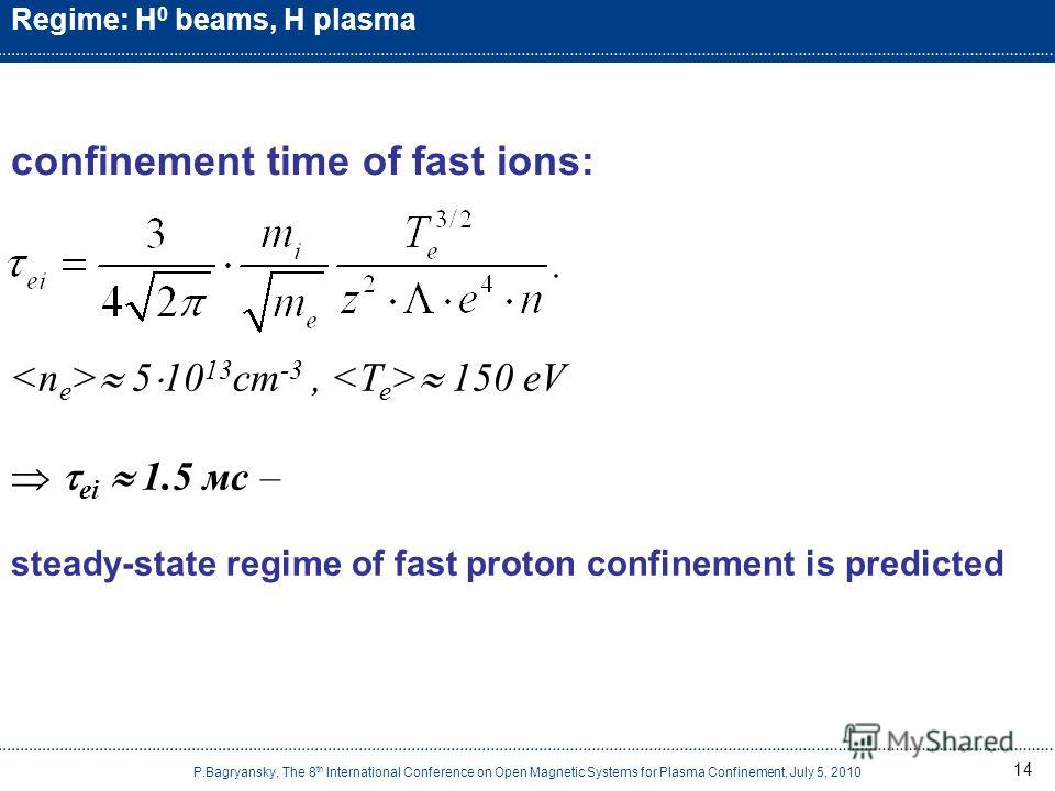 14 Regime: H 0 beams, H plasma P.Bagryansky, The 8 th International Conference on Open Magnetic Systems for Plasma Confinement, July 5, 2010 confinement time of fast ions: 5 10 13 cm -3, 150 eV ei 1.5 мс – steady-state regime of fast proton confineme