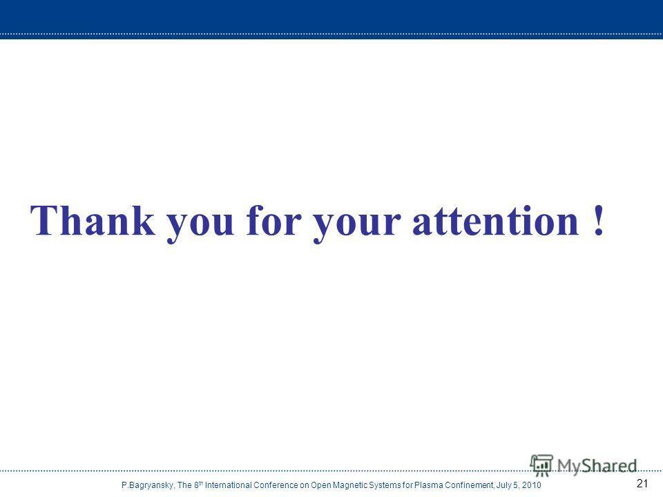 21 Thank you for your attention ! P.Bagryansky, The 8 th International Conference on Open Magnetic Systems for Plasma Confinement, July 5, 2010