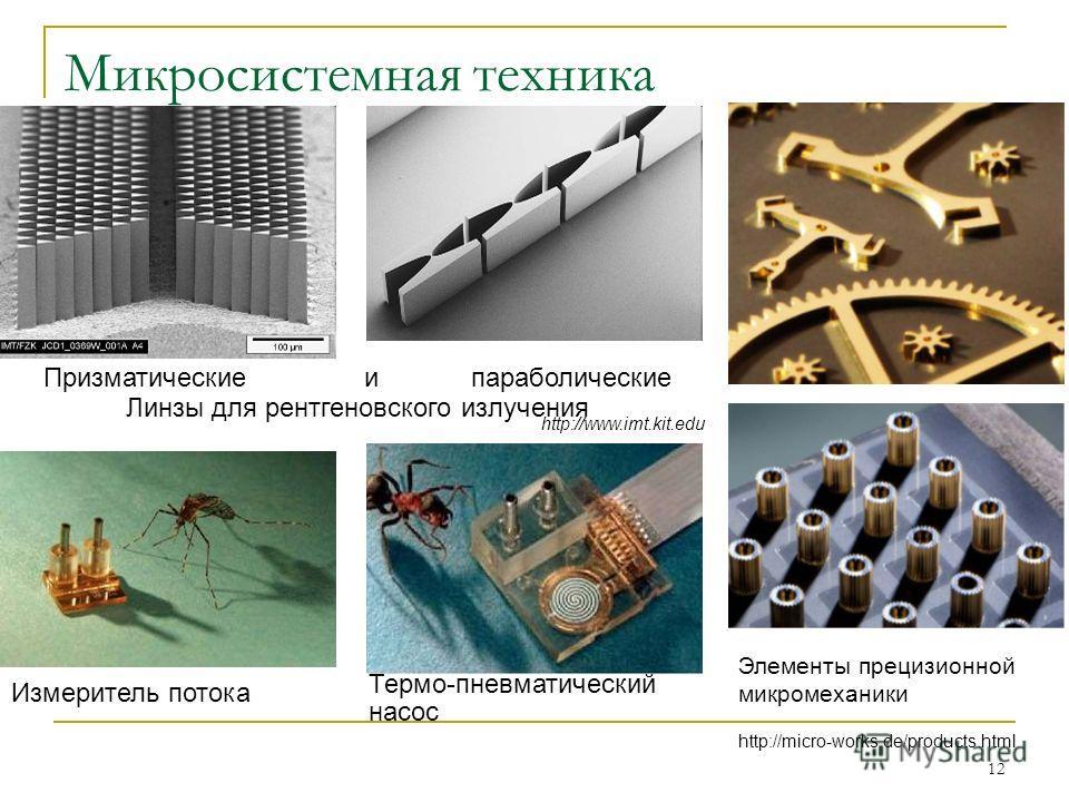 12 Микросистемная техника Термо-пневматический насос Измеритель потока Призматические и параболические Линзы для рентгеновского излучения http://www.imt.kit.edu Элементы прецизионной микромеханики http://micro-works.de/products.html
