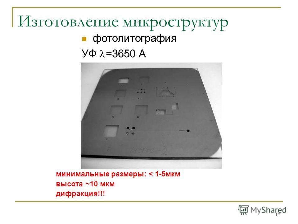 17 Изготовление микроструктур фотолитография УФ =3650 А минимальные размеры: < 1-5мкм высота ~10 мкм дифракция!!!