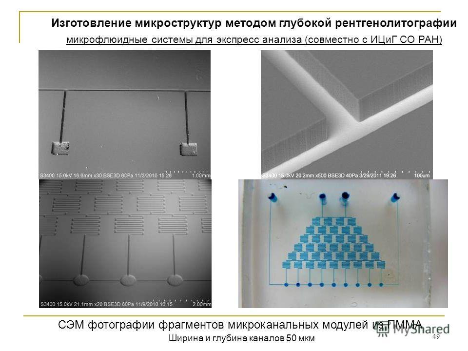 49 СЭМ фотографии фрагментов микроканальных модулей из ПММА Ширина и глубина каналов 50 мкм Изготовление микроструктур методом глубокой рентгенолитографии микрофлюидные системы для экспресс анализа (совместно с ИЦиГ СО РАН)