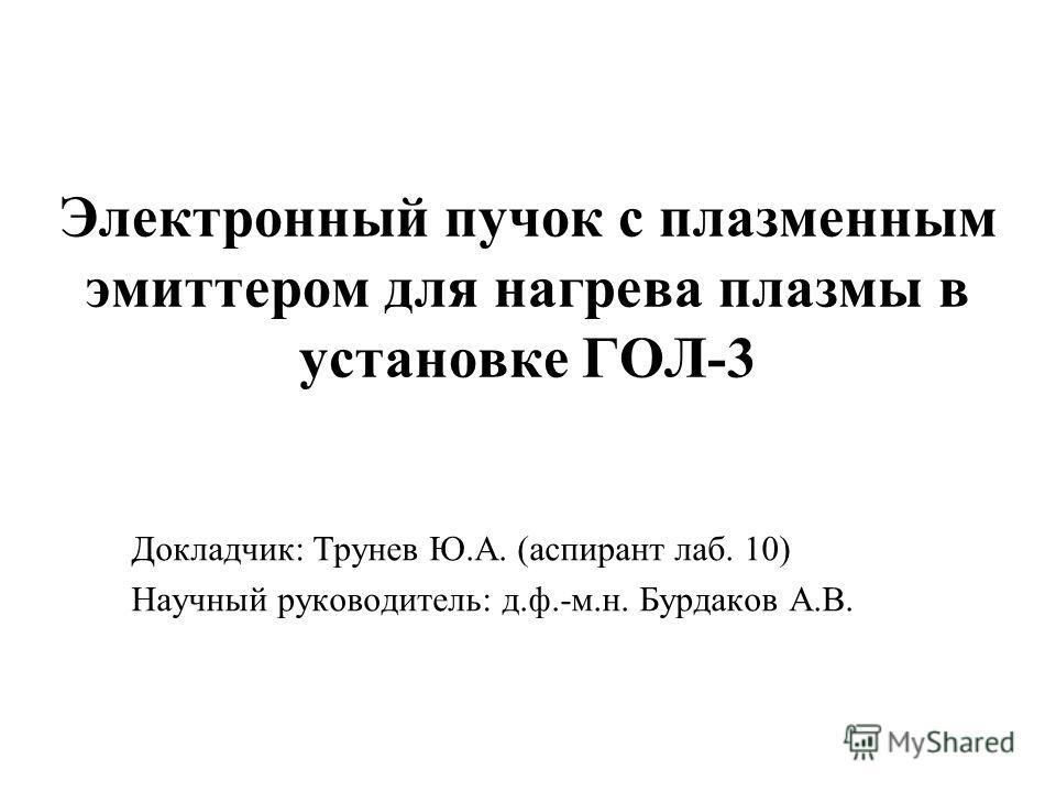 Электронный пучок с плазменным эмиттером для нагрева плазмы в установке ГОЛ-3 Докладчик: Трунев Ю.А. (аспирант лаб. 10) Научный руководитель: д.ф.-м.н. Бурдаков А.В.