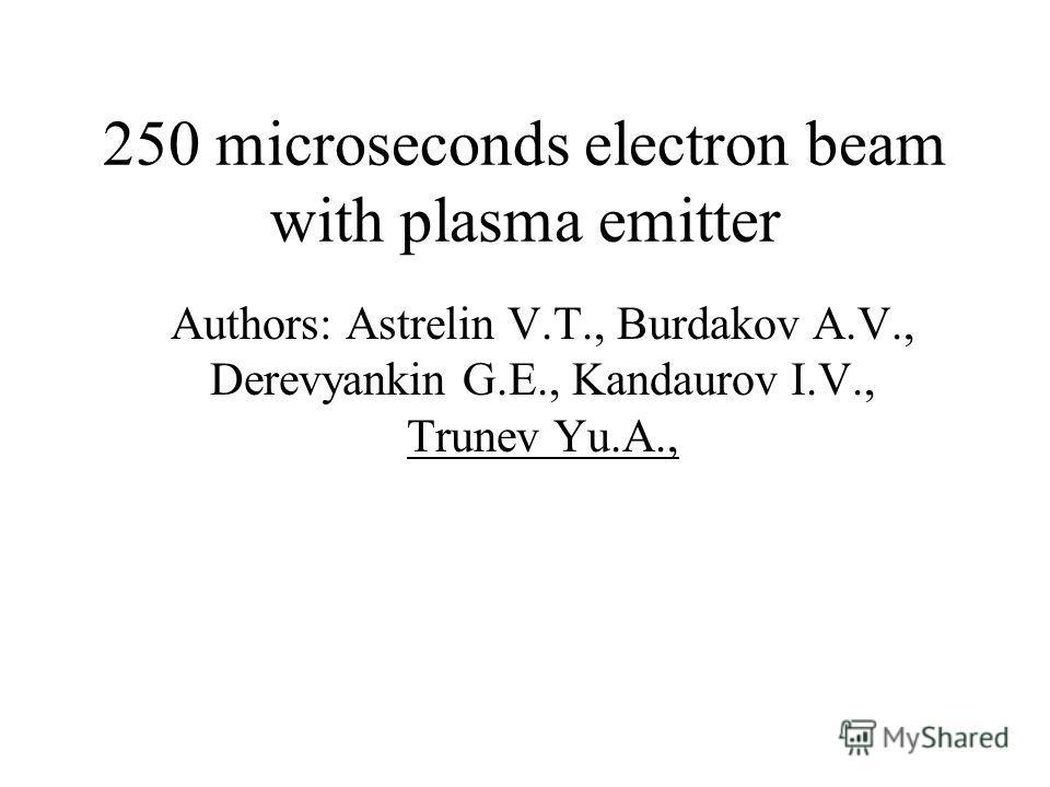 250 microseconds electron beam with plasma emitter Authors: Astrelin V.T., Burdakov A.V., Derevyankin G.E., Kandaurov I.V., Trunev Yu.A.,