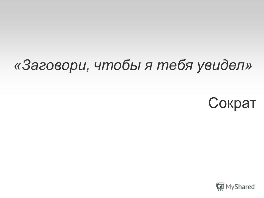 «Заговори, чтобы я тебя увидел» Сократ