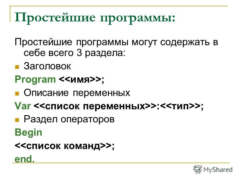 Простейшие программы: Простейшие программы могут содержать в себе всего 3 раздела: Заголовок Program >; Описание переменных Var >: >; Раздел операторов Begin >; end.