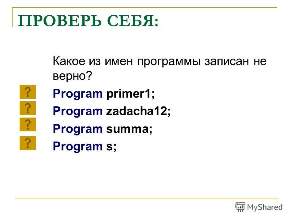 ПРОВЕРЬ СЕБЯ: Какое из имен программы записан не верно? Program primer1; Program zadacha12; Program summa; Program s;
