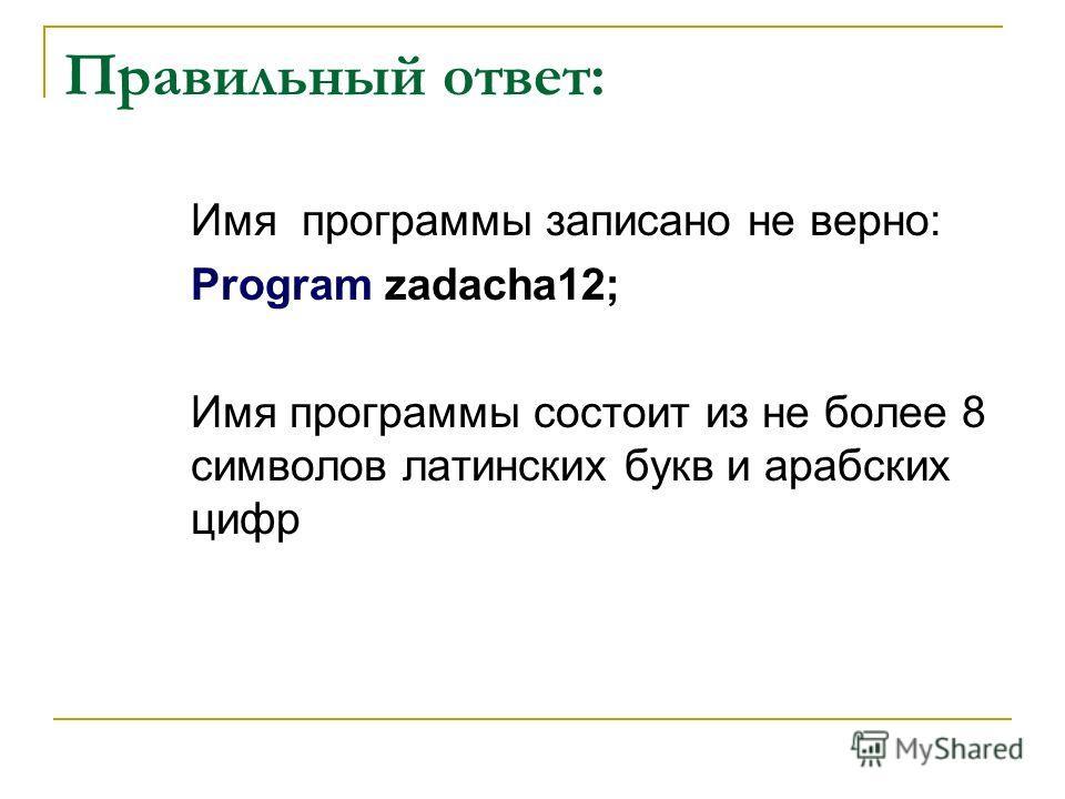 Правильный ответ: Имя программы записано не верно: Program zadacha12; Имя программы состоит из не более 8 символов латинских букв и арабских цифр