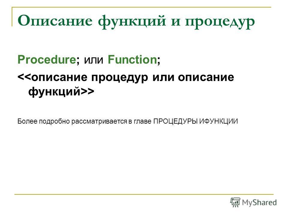 Описание функций и процедур Procedure; или Function; > Более подробно рассматривается в главе ПРОЦЕДУРЫ ИФУНКЦИИ
