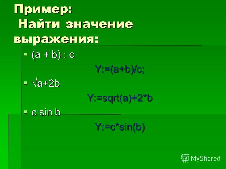 Пример: Найти значение выражения: (a + b) : c (a + b) : cY:=(a+b)/c; a+2ba+2bY:=sqrt(a)+2*b c sin b c sin bY:=c*sin(b)