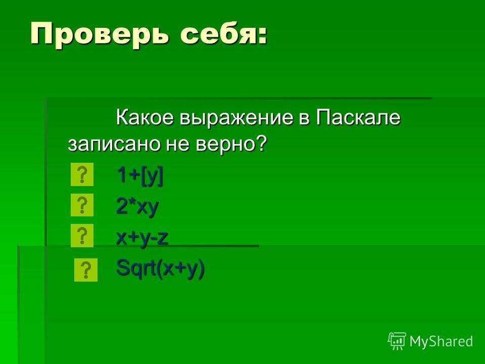 Проверь себя: Какое выражение в Паскале записано не верно? 1+[y] 2*xyx+y-zSqrt(x+y)