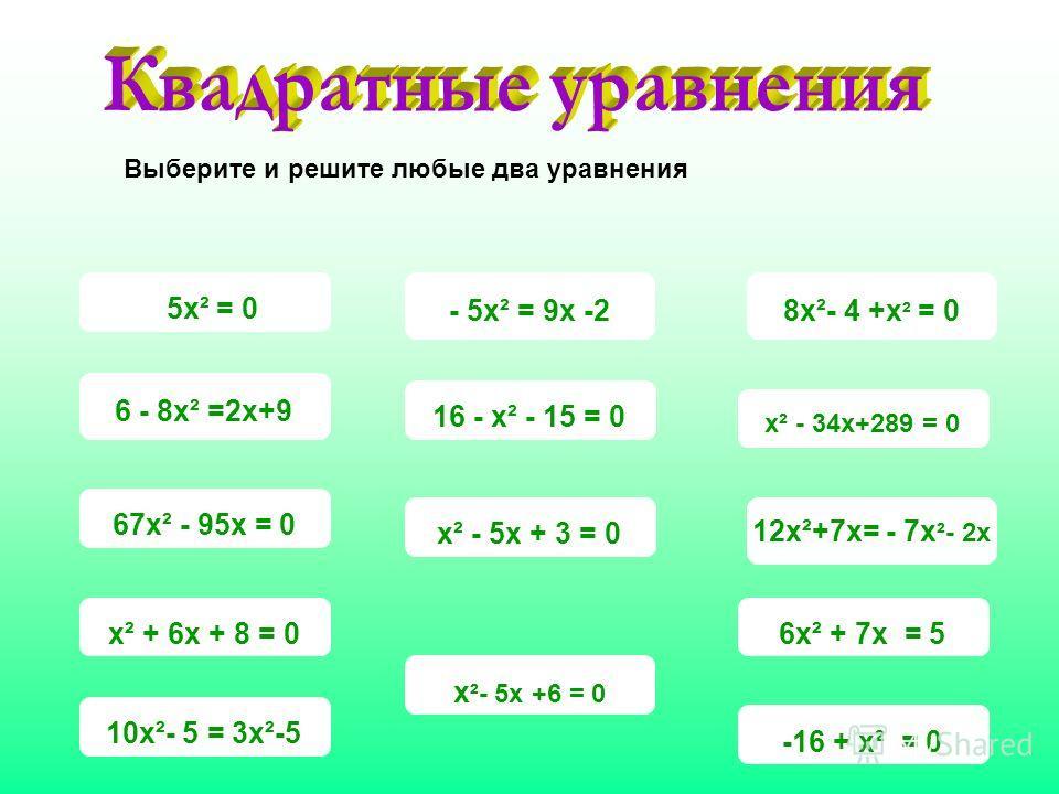 -16 + х² = 0х² - 5х + 3 = 0 х² - 34х+289 = 0 - 5х² = 9х -2 х ²- 5х +6 = 0 10х²- 5 = 3х²-5 12х²+7х= - 7х ²- 2х 6 - 8х² =2х+9 8х²- 4 +х ² = 0 6х² + 7х = 5х² + 6х + 8 = 067х² - 95х = 016 - х² - 15 = 0 5х² = 0 Выберите и решите любые два уравнения