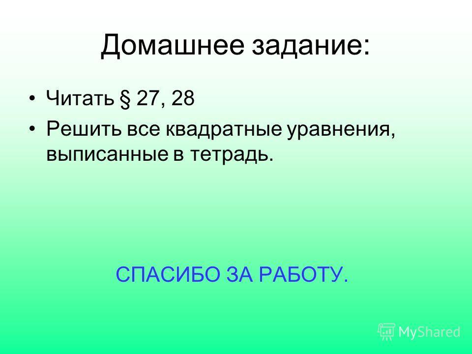 Домашнее задание: Читать § 27, 28 Решить все квадратные уравнения, выписанные в тетрадь. СПАСИБО ЗА РАБОТУ.