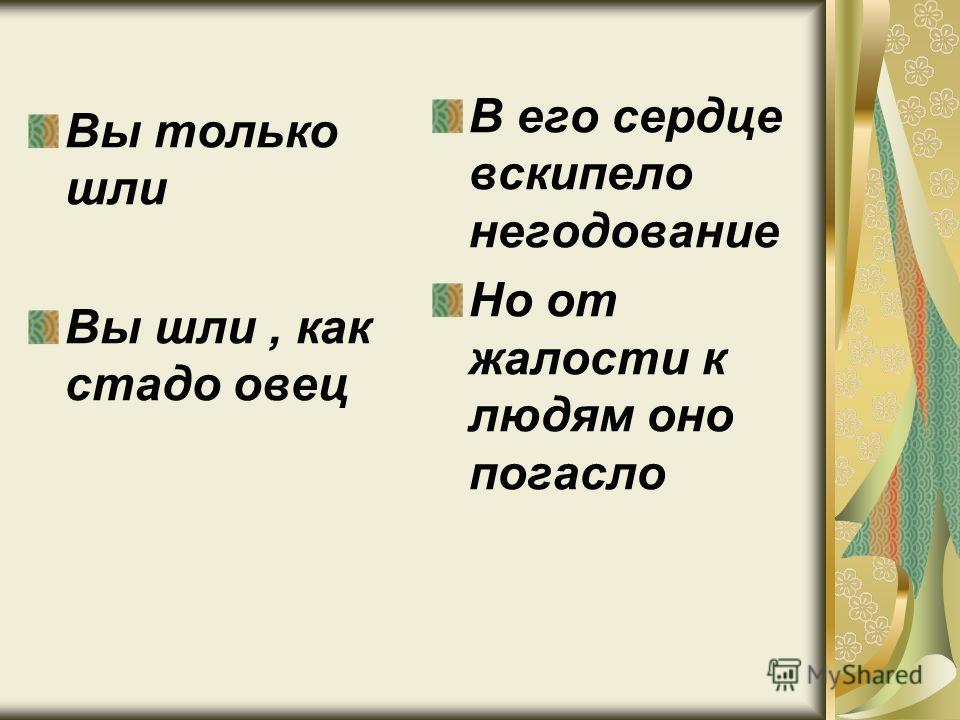 Вы только шли Вы шли, как стадо овец В его сердце вскипело негодование Но от жалости к людям оно погасло