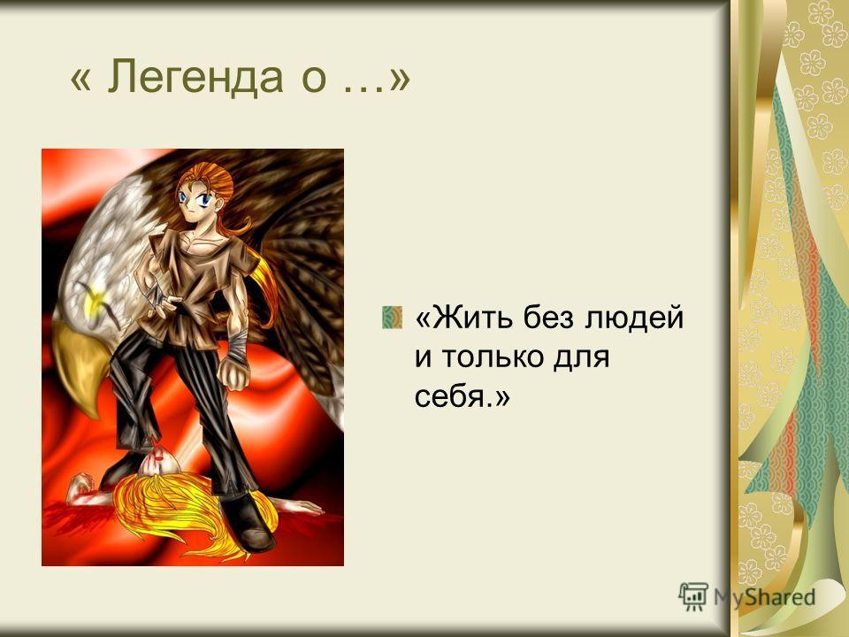 « Легенда о …» «Жить без людей и только для себя.»