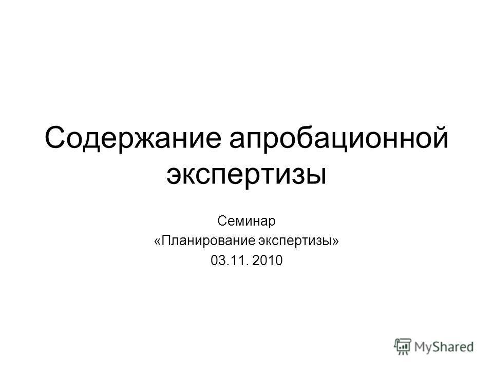 Содержание апробационной экспертизы Семинар «Планирование экспертизы» 03.11. 2010
