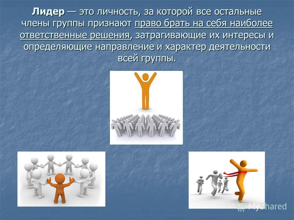 Лидер это личность, за которой все остальные члены группы признают право брать на себя наиболее ответственные решения, затрагивающие их интересы и определяющие направление и характер деятельности всей группы.