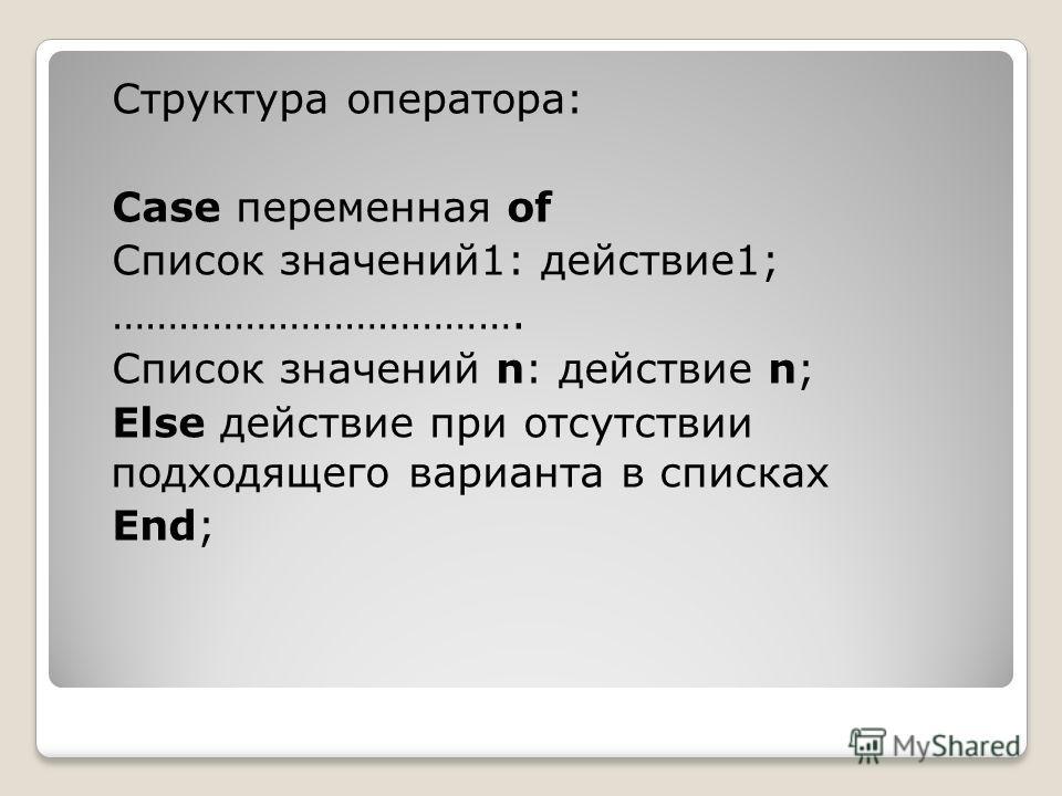 Структура оператора: Case переменная of Список значений1: действие1; ………………………………. Список значений n: действие n; Else действие при отсутствии подходящего варианта в списках End;