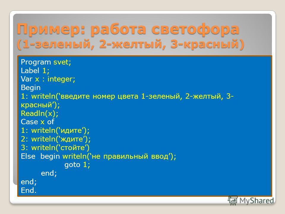 Пример: работа светофора (1-зеленый, 2-желтый, 3-красный) Program svet; Label 1; Var x : integer; Begin 1: writeln(введите номер цвета 1-зеленый, 2-желтый, 3- красный); Readln(x); Case x of 1: writeln(идите); 2: writeln(ждите); 3: writeln(стойте) Els