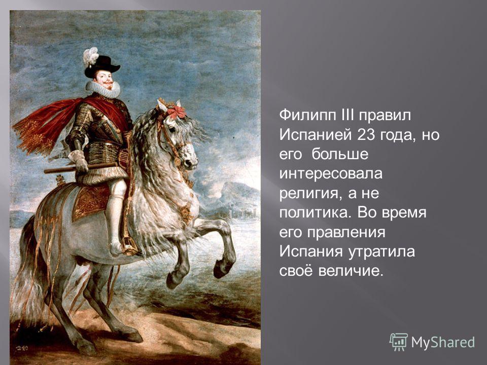Филипп III правил Испанией 23 года, но его больше интересовала религия, а не политика. Во время его правления Испания утратила своё величие.