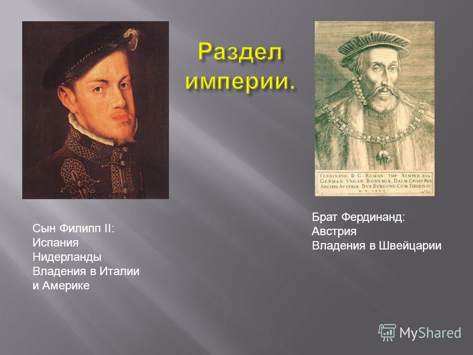 Сын Филипп II: Испания Нидерланды Владения в Италии и Америке Брат Фердинанд: Австрия Владения в Швейцарии