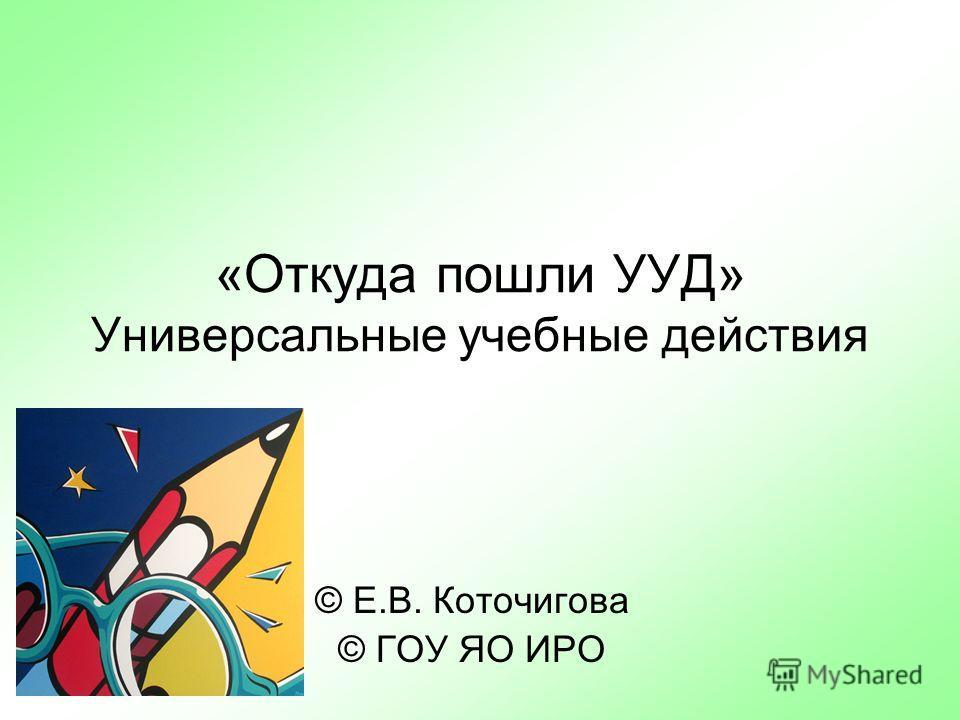 «Откуда пошли УУД» Универсальные учебные действия © Е.В. Коточигова © ГОУ ЯО ИРО