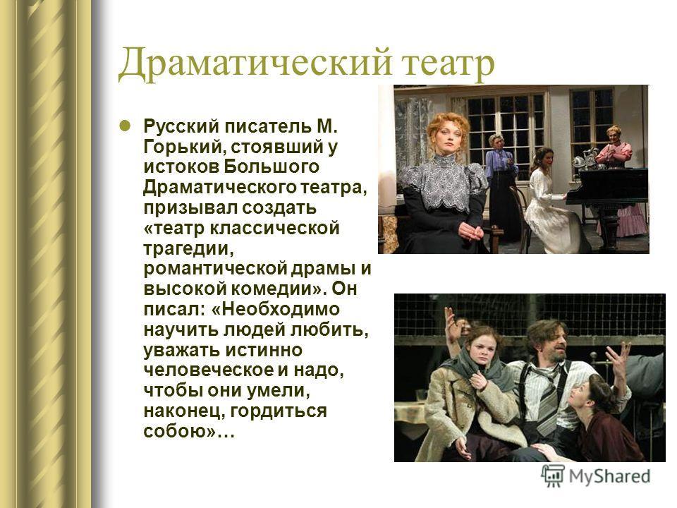 Драматический театр Русский писатель М. Горький, стоявший у истоков Большого Драматического театра, призывал создать «театр классической трагедии, романтической драмы и высокой комедии». Он писал: «Необходимо научить людей любить, уважать истинно чел