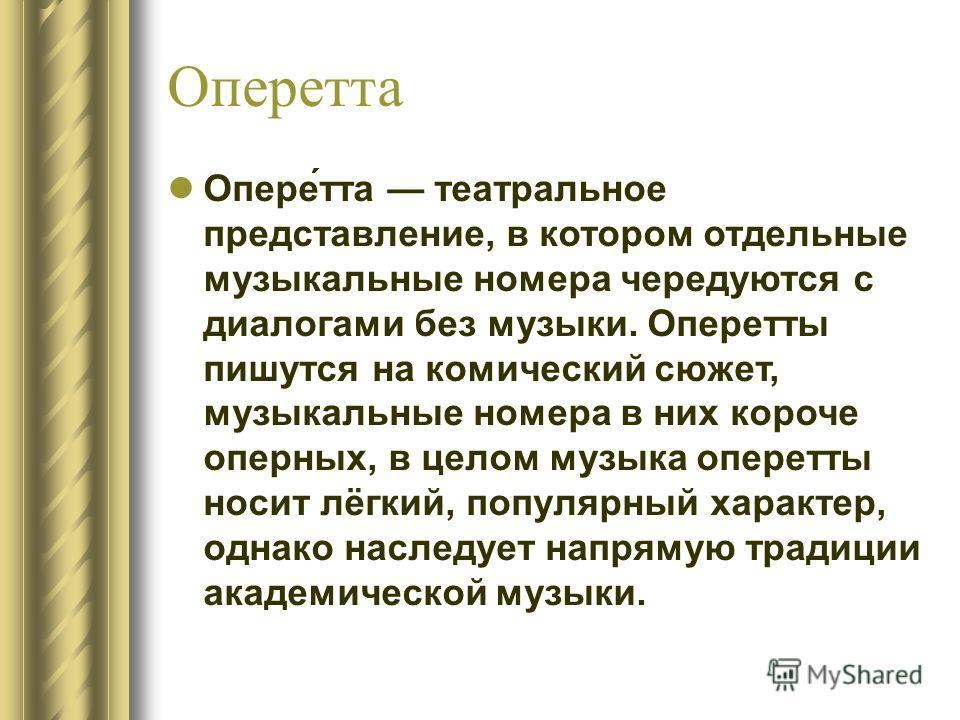 Оперетта Опере́тта театральное представление, в котором отдельные музыкальные номера чередуются с диалогами без музыки. Оперетты пишутся на комический сюжет, музыкальные номера в них короче оперных, в целом музыка оперетты носит лёгкий, популярный ха